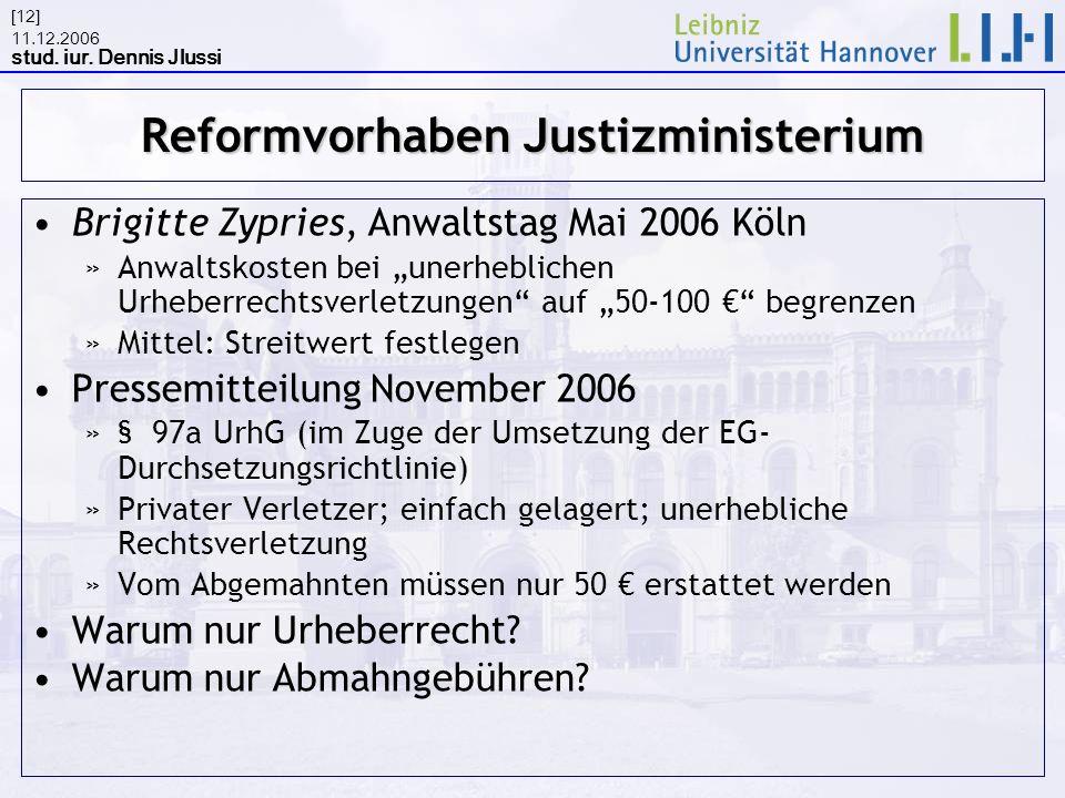 11.12.2006 stud. iur. Dennis Jlussi [12] Reformvorhaben Justizministerium Brigitte Zypries, Anwaltstag Mai 2006 Köln »Anwaltskosten bei unerheblichen