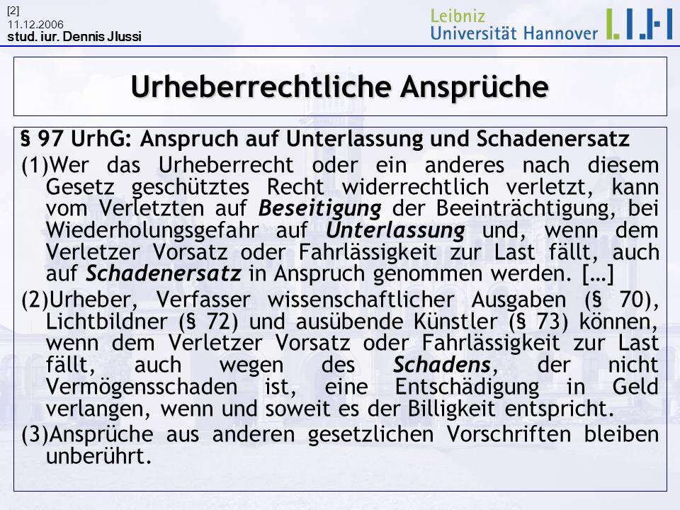 11.12.2006 stud. iur. Dennis Jlussi [2] Urheberrechtliche Ansprüche § 97 UrhG: Anspruch auf Unterlassung und Schadenersatz (1)Wer das Urheberrecht ode