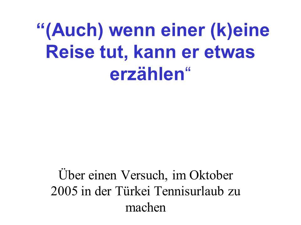 (Auch) wenn einer (k)eine Reise tut, kann er etwas erzählen Über einen Versuch, im Oktober 2005 in der Türkei Tennisurlaub zu machen