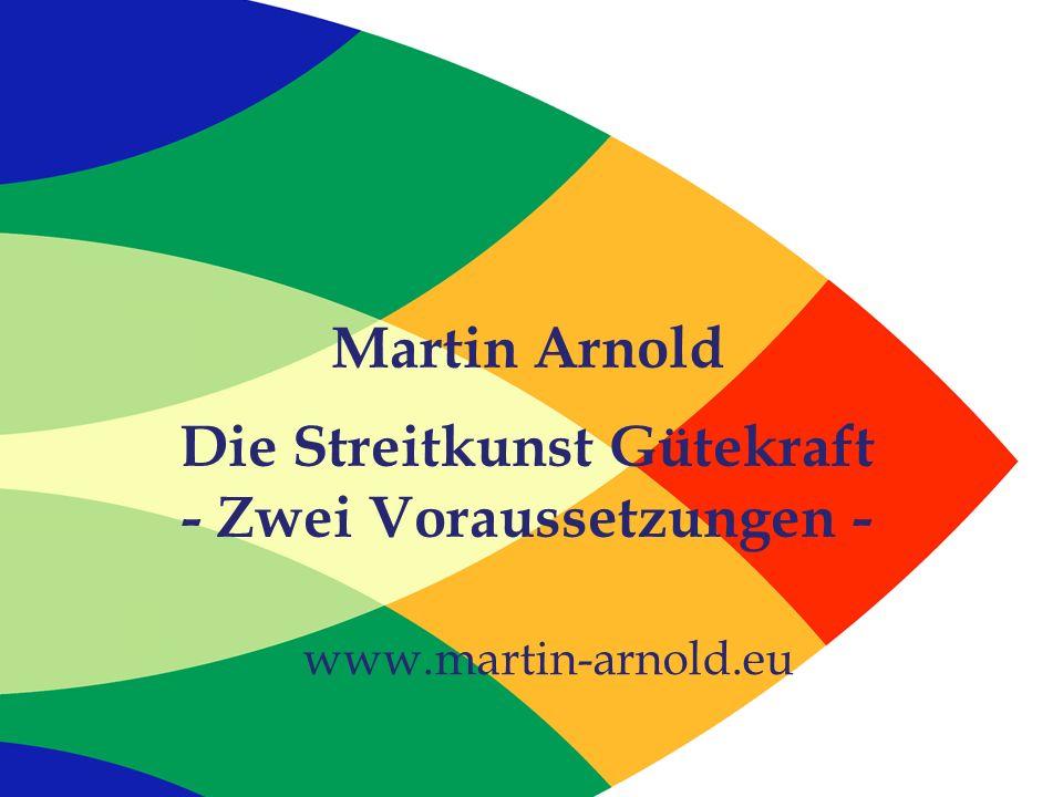 Martin Arnold Die Streitkunst Gütekraft - Zwei Voraussetzungen - www.martin-arnold.eu