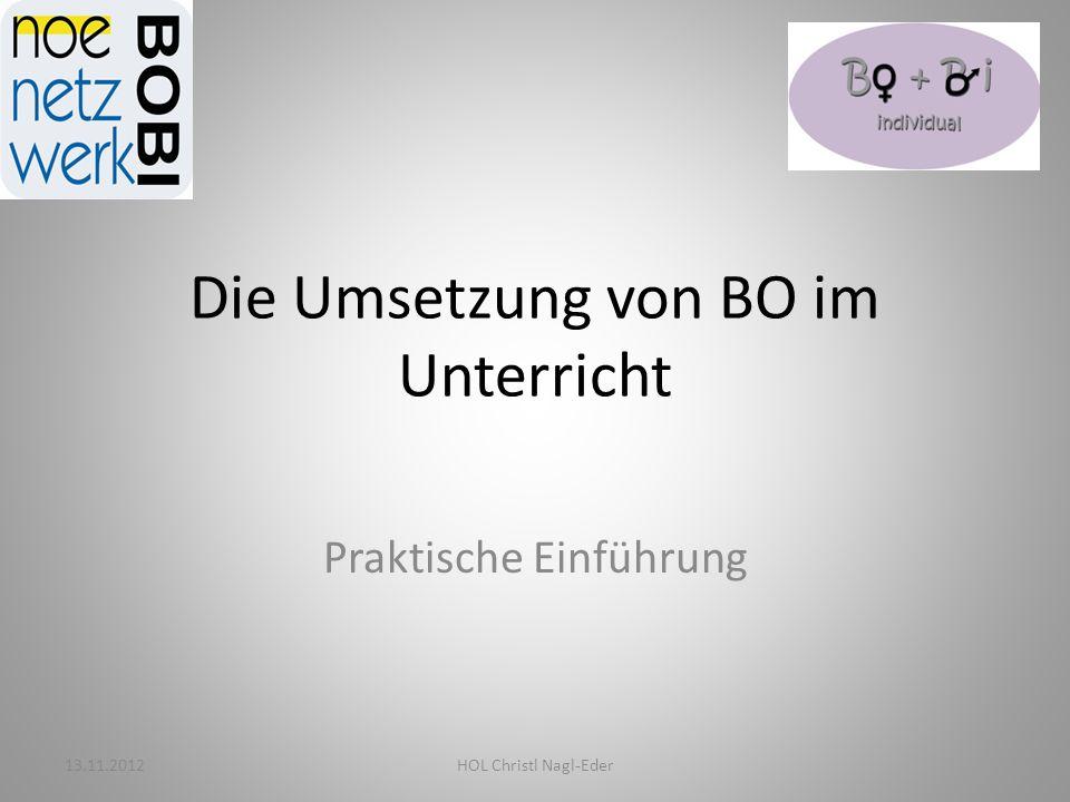 Die Umsetzung von BO im Unterricht Praktische Einführung 13.11.2012HOL Christl Nagl-Eder