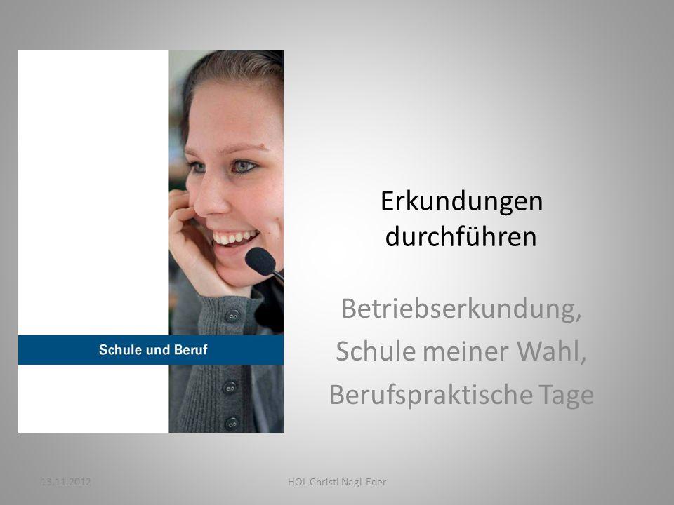 Erkundungen durchführen Betriebserkundung, Schule meiner Wahl, Berufspraktische Tage 13.11.2012HOL Christl Nagl-Eder