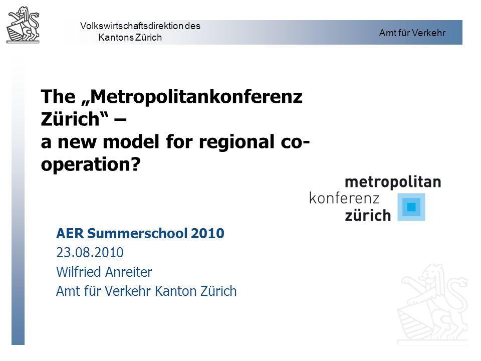 Volkswirtschaftsdirektion des Kantons Zürich Amt für Verkehr The Metropolitankonferenz Zürich – a new model for regional co- operation? AER Summerscho