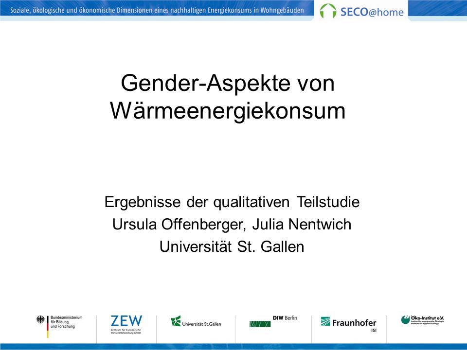 Gender-Aspekte von Wärmeenergiekonsum Ergebnisse der qualitativen Teilstudie Ursula Offenberger, Julia Nentwich Universität St. Gallen