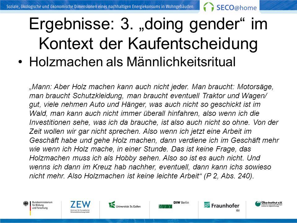 Ergebnisse: 3. doing gender im Kontext der Kaufentscheidung Holzmachen als Männlichkeitsritual Mann: Aber Holz machen kann auch nicht jeder. Man brauc