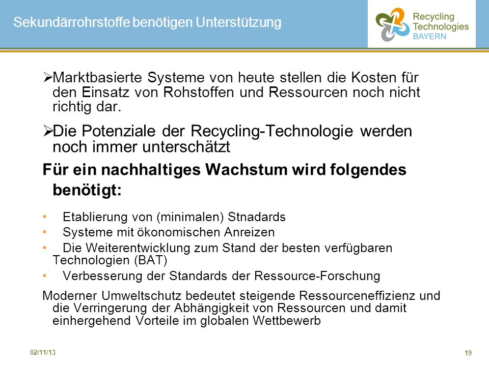19 02/11/13 Sekundärrohrstoffe benötigen Unterstützung Marktbasierte Systeme von heute stellen die Kosten für den Einsatz von Rohstoffen und Ressource