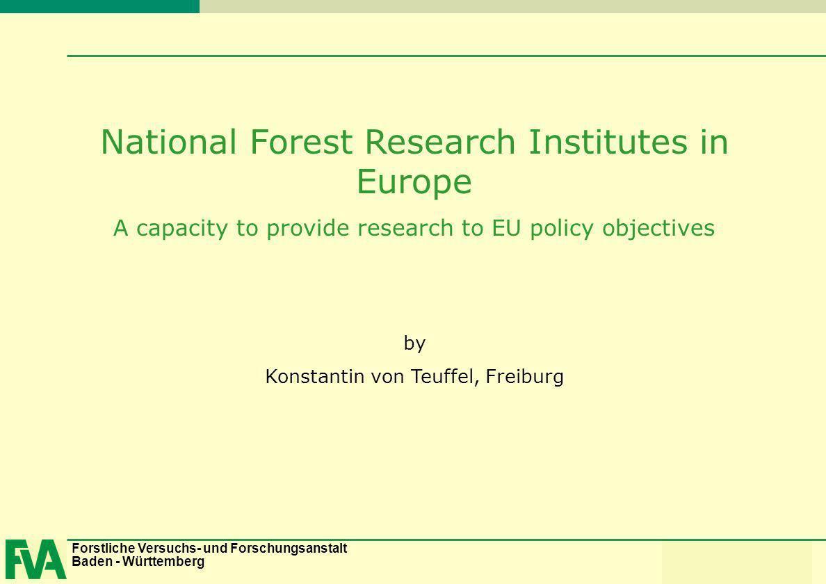 Forstliche Versuchs- und Forschungsanstalt Baden - Württemberg Konstantin von Teuffel National Forest Research Institutes in Europe A capacity to prov