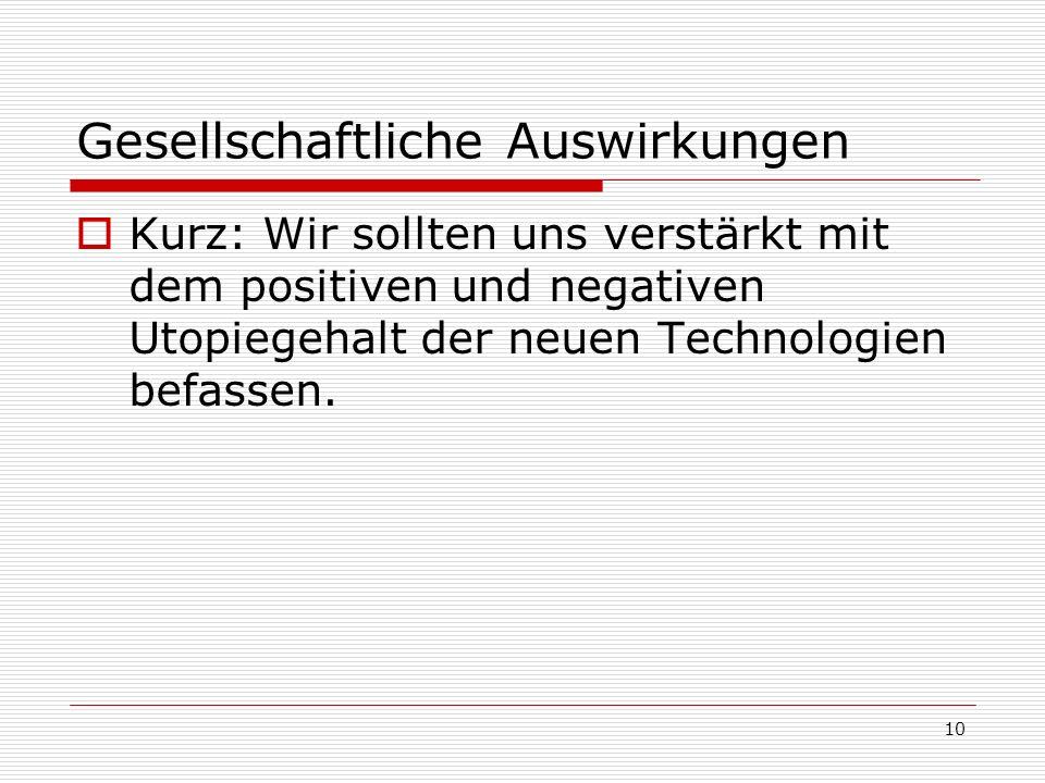 10 Gesellschaftliche Auswirkungen Kurz: Wir sollten uns verstärkt mit dem positiven und negativen Utopiegehalt der neuen Technologien befassen.
