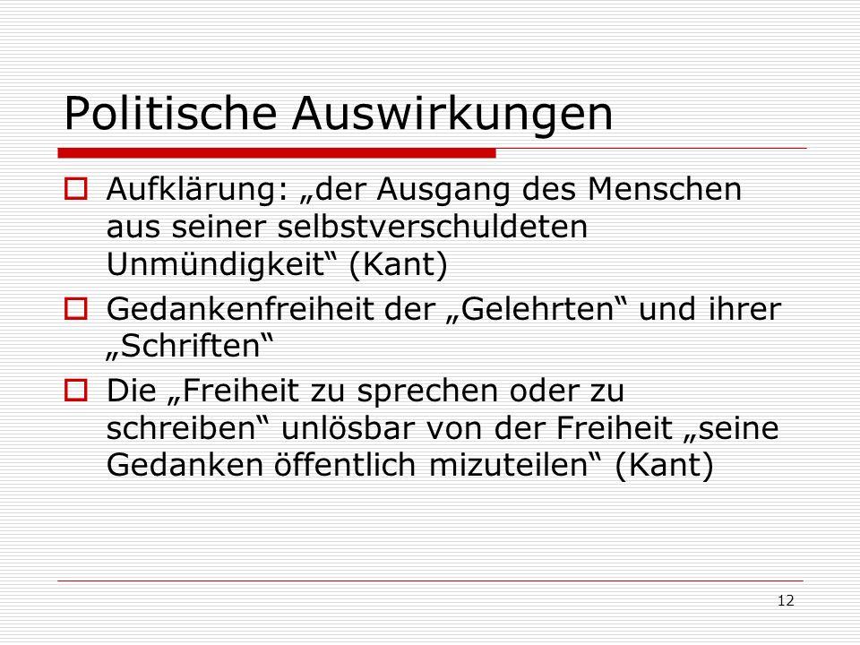 12 Politische Auswirkungen Aufklärung: der Ausgang des Menschen aus seiner selbstverschuldeten Unmündigkeit (Kant) Gedankenfreiheit der Gelehrten und