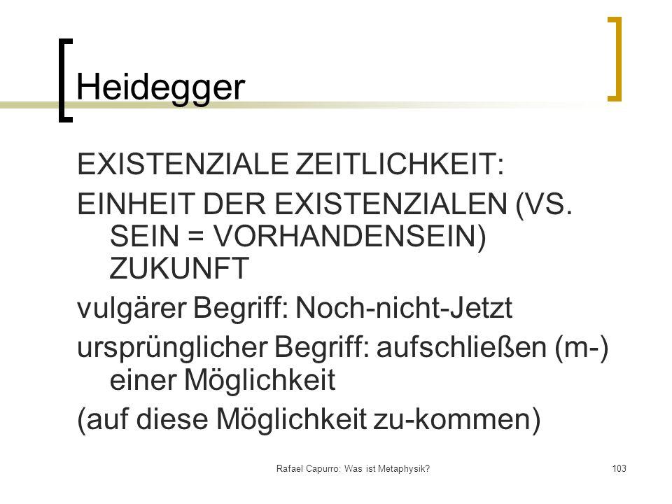 Rafael Capurro: Was ist Metaphysik?103 Heidegger EXISTENZIALE ZEITLICHKEIT: EINHEIT DER EXISTENZIALEN (VS. SEIN = VORHANDENSEIN) ZUKUNFT vulgärer Beg