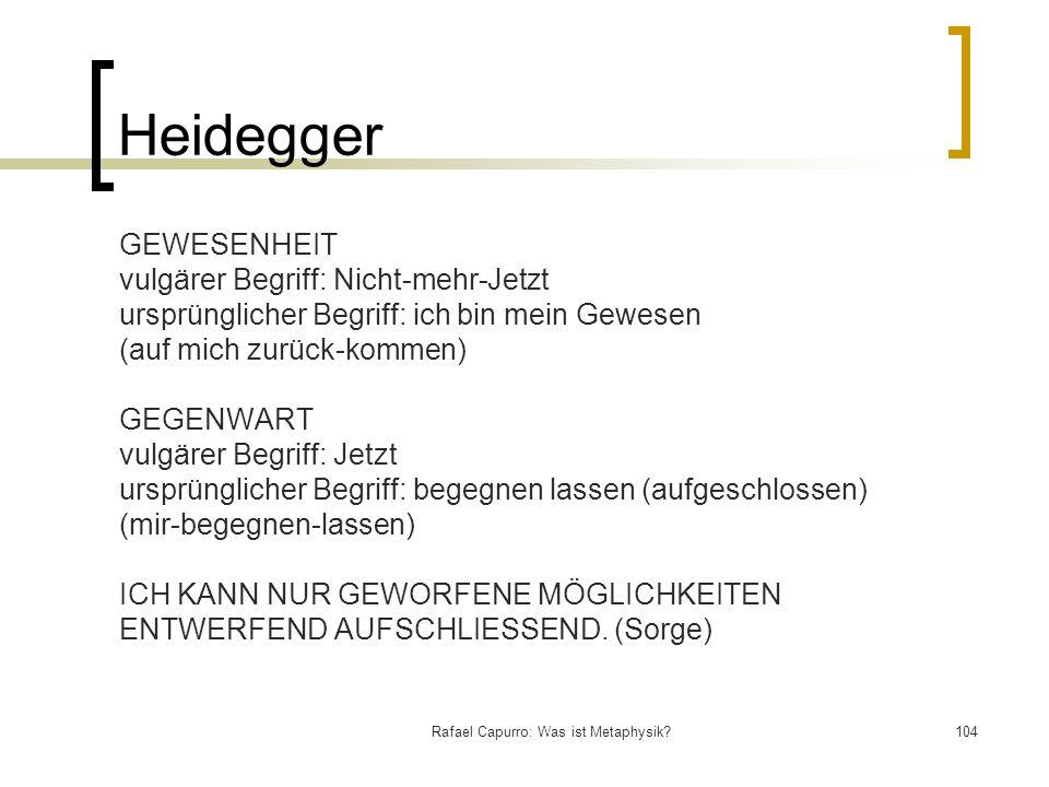 Rafael Capurro: Was ist Metaphysik?104 Heidegger GEWESENHEIT vulgärer Begriff: Nicht-mehr-Jetzt ursprünglicher Begriff: ich bin mein Gewesen (auf mich