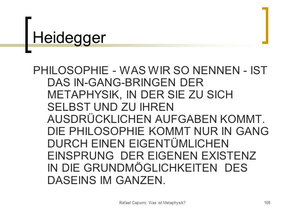 Rafael Capurro: Was ist Metaphysik?108 Heidegger PHILOSOPHIE - WAS WIR SO NENNEN - IST DAS IN-GANG-BRINGEN DER METAPHYSIK, IN DER SIE ZU SICH SELBST U