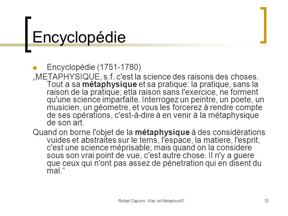 Rafael Capurro: Was ist Metaphysik?12 Encyclopédie Encyclopédie (1751-1780) METAPHYSIQUE, s.f. c'est la science des raisons des choses. Tout a sa méta