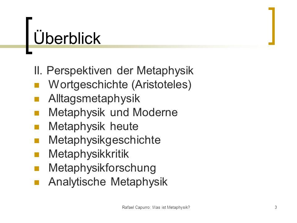 Rafael Capurro: Was ist Metaphysik?3 Überblick II. Perspektiven der Metaphysik Wortgeschichte (Aristoteles) Alltagsmetaphysik Metaphysik und Moderne M