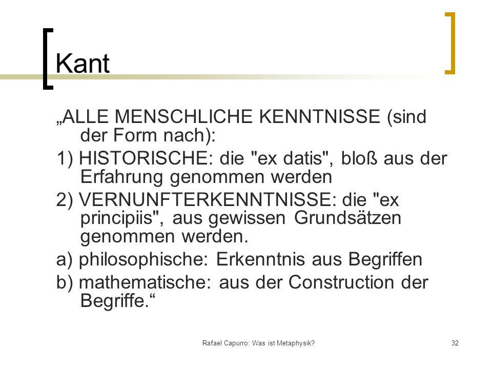 Rafael Capurro: Was ist Metaphysik?32 Kant ALLE MENSCHLICHE KENNTNISSE (sind der Form nach): 1) HISTORISCHE: die