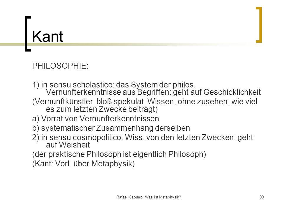 Rafael Capurro: Was ist Metaphysik?33 Kant PHILOSOPHIE: 1) in sensu scholastico: das System der philos. Vernunfterkenntnisse aus Begriffen: geht auf G