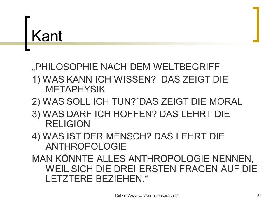 Rafael Capurro: Was ist Metaphysik?34 Kant PHILOSOPHIE NACH DEM WELTBEGRIFF 1) WAS KANN ICH WISSEN? DAS ZEIGT DIE METAPHYSIK 2) WAS SOLL ICH TUN?´DAS