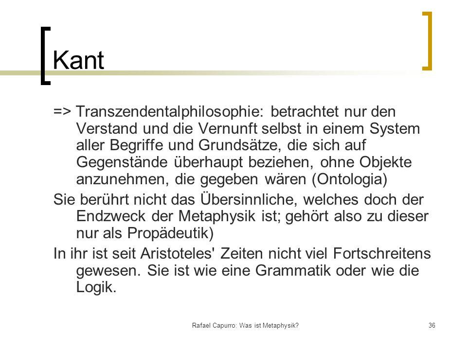 Rafael Capurro: Was ist Metaphysik?36 Kant => Transzendentalphilosophie: betrachtet nur den Verstand und die Vernunft selbst in einem System aller Beg