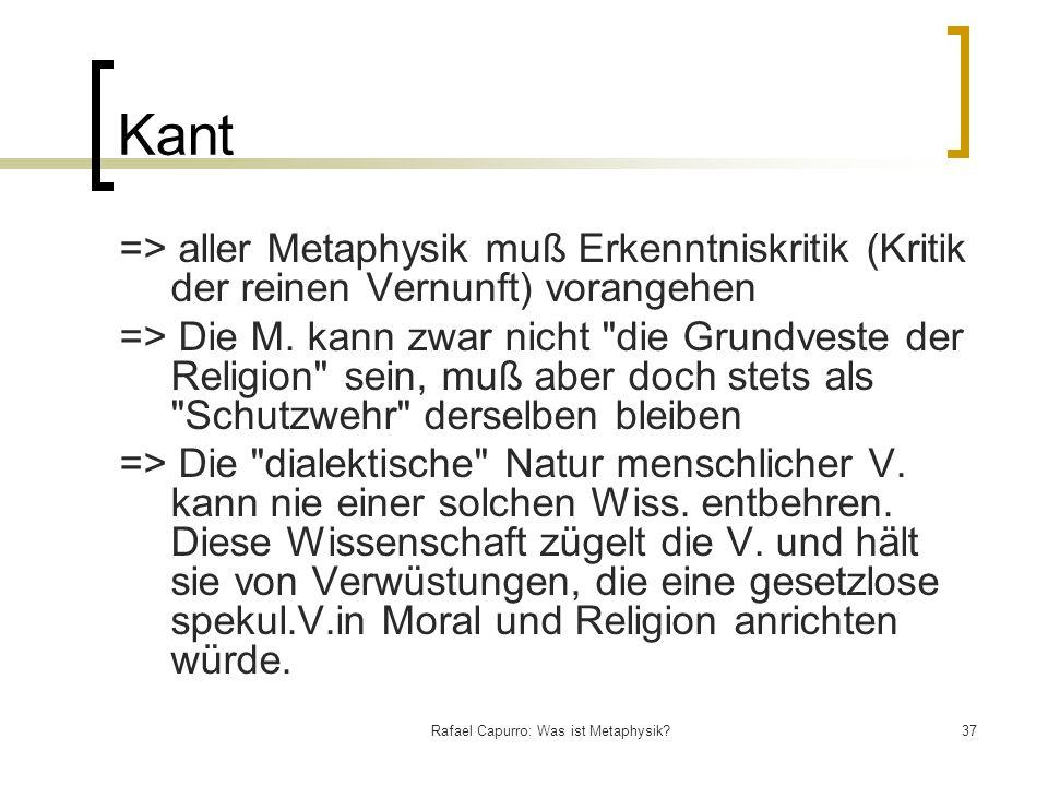 Rafael Capurro: Was ist Metaphysik?37 Kant => aller Metaphysik muß Erkenntniskritik (Kritik der reinen Vernunft) vorangehen => Die M. kann zwar nicht