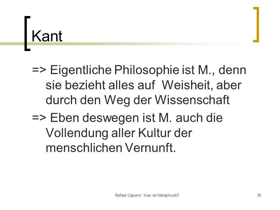 Rafael Capurro: Was ist Metaphysik?38 Kant => Eigentliche Philosophie ist M., denn sie bezieht alles auf Weisheit, aber durch den Weg der Wissenschaft