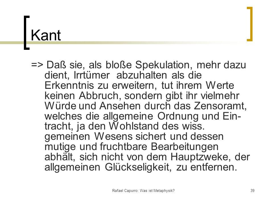 Rafael Capurro: Was ist Metaphysik?39 Kant => Daß sie, als bloße Spekulation, mehr dazu dient, Irrtümer abzuhalten als die Erkenntnis zu erweitern, tu