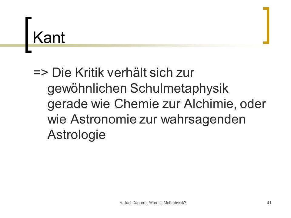Rafael Capurro: Was ist Metaphysik?41 Kant => Die Kritik verhält sich zur gewöhnlichen Schulmetaphysik gerade wie Chemie zur Alchimie, oder wie Astron