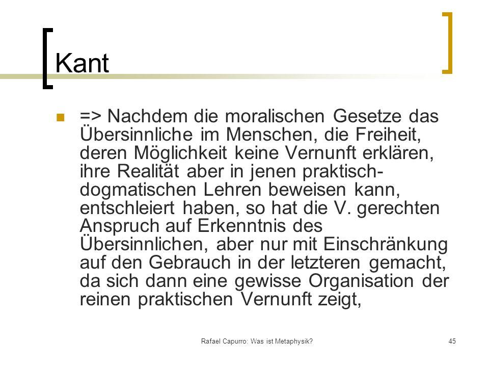 Rafael Capurro: Was ist Metaphysik?45 Kant => Nachdem die moralischen Gesetze das Übersinnliche im Menschen, die Freiheit, deren Möglichkeit keine Ver