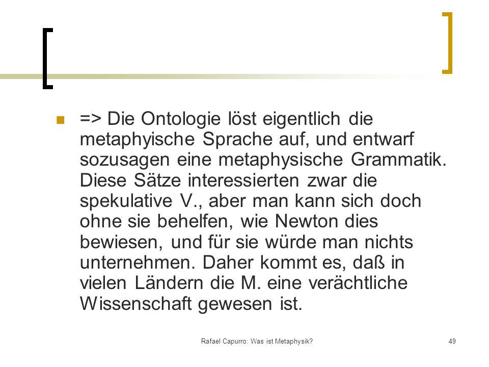 Rafael Capurro: Was ist Metaphysik?49 => Die Ontologie löst eigentlich die metaphyische Sprache auf, und entwarf sozusagen eine metaphysische Grammati