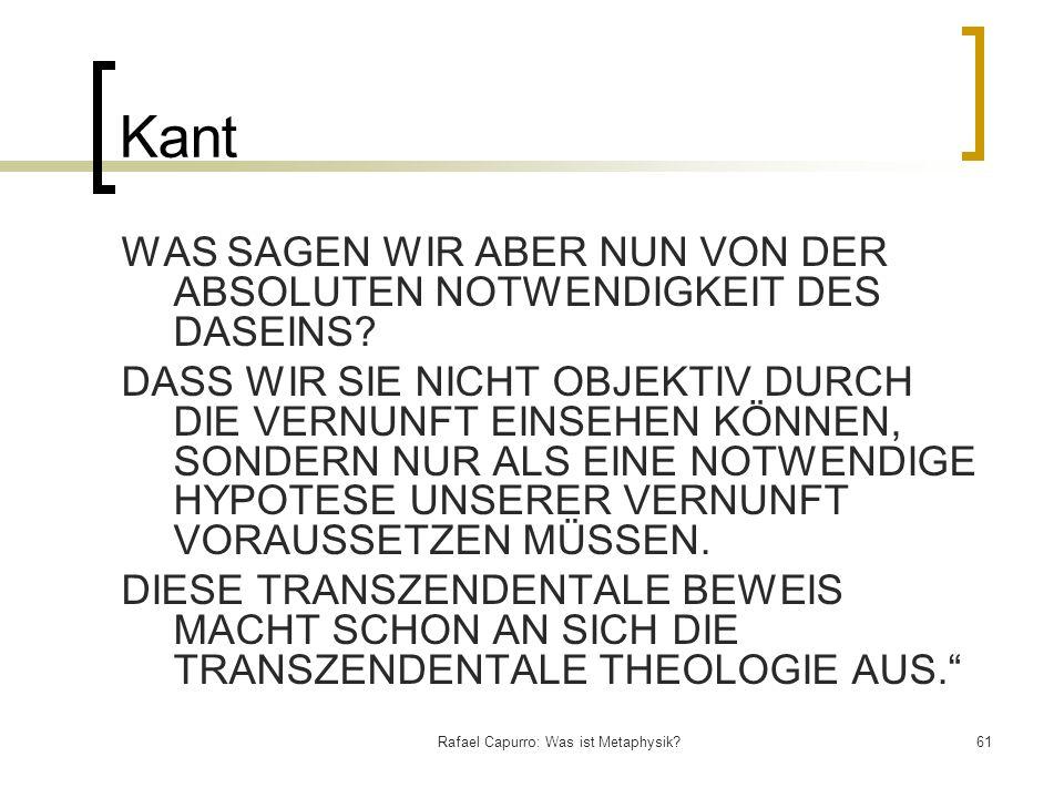 Rafael Capurro: Was ist Metaphysik?61 Kant WAS SAGEN WIR ABER NUN VON DER ABSOLUTEN NOTWENDIGKEIT DES DASEINS? DASS WIR SIE NICHT OBJEKTIV DURCH DIE V