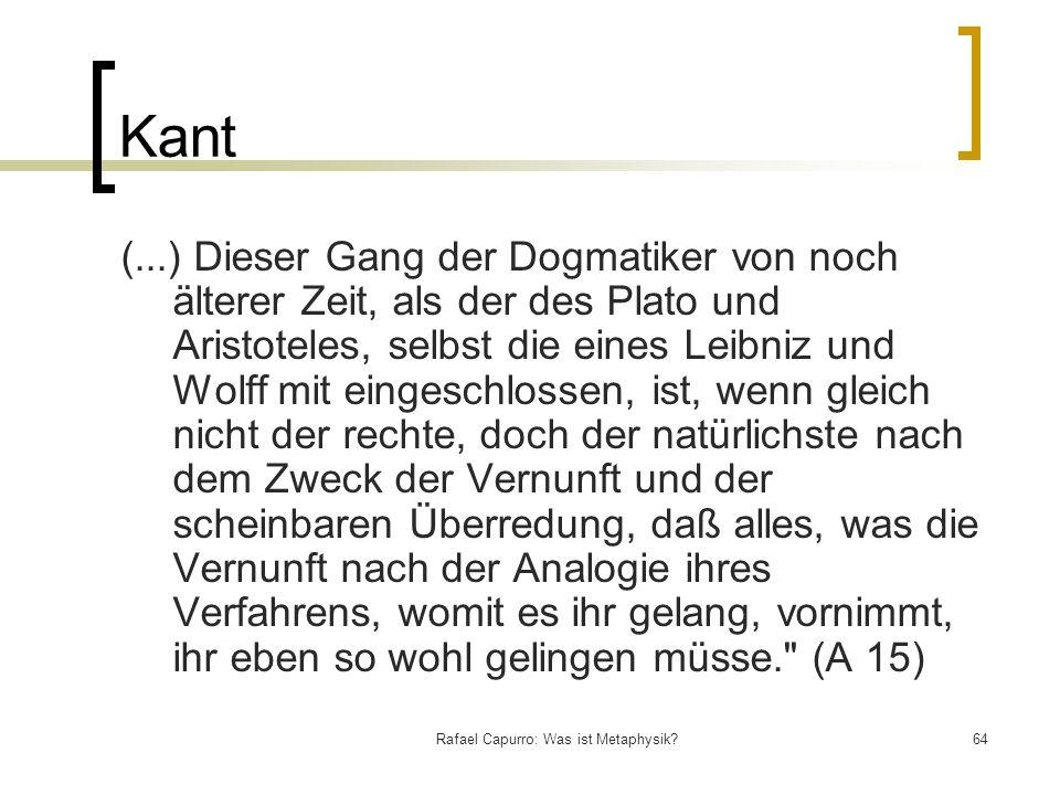 Rafael Capurro: Was ist Metaphysik?64 Kant (...) Dieser Gang der Dogmatiker von noch älterer Zeit, als der des Plato und Aristoteles, selbst die eines