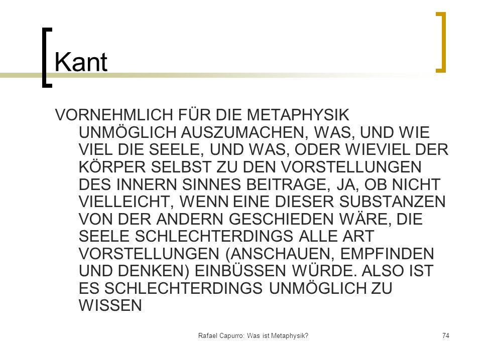Rafael Capurro: Was ist Metaphysik?74 Kant VORNEHMLICH FÜR DIE METAPHYSIK UNMÖGLICH AUSZUMACHEN, WAS, UND WIE VIEL DIE SEELE, UND WAS, ODER WIEVIEL DE