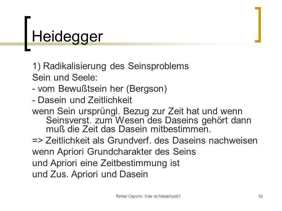 Rafael Capurro: Was ist Metaphysik?92 Heidegger 1) Radikalisierung des Seinsproblems Sein und Seele: - vom Bewußtsein her (Bergson) - Dasein und Zeitl