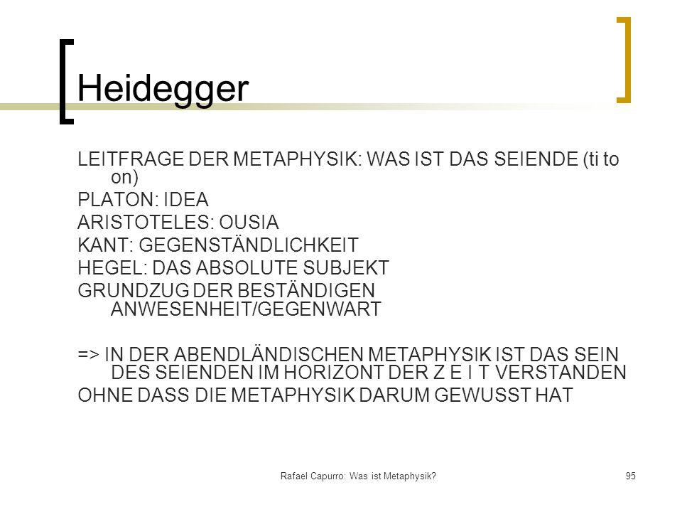 Rafael Capurro: Was ist Metaphysik?95 Heidegger LEITFRAGE DER METAPHYSIK: WAS IST DAS SEIENDE (ti to on) PLATON: IDEA ARISTOTELES: OUSIA KANT: GEGENST