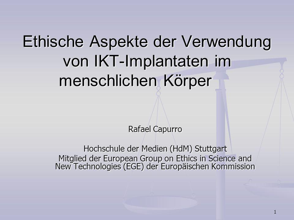 1 Ethische Aspekte der Verwendung von IKT-Implantaten im menschlichen Körper Rafael Capurro Hochschule der Medien (HdM) Stuttgart Mitglied der Europea