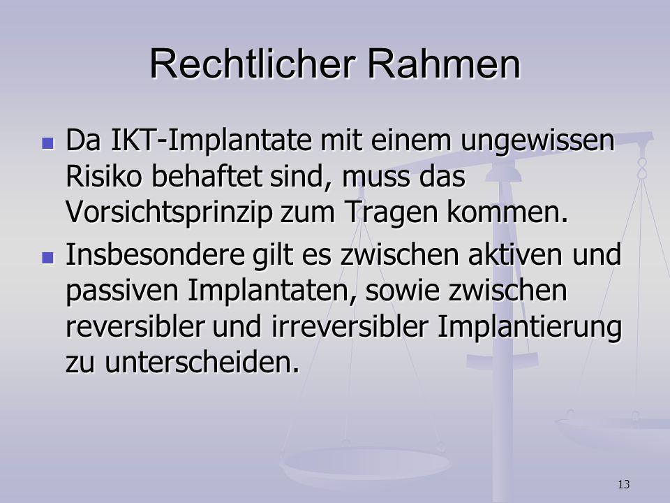 13 Rechtlicher Rahmen Da IKT-Implantate mit einem ungewissen Risiko behaftet sind, muss das Vorsichtsprinzip zum Tragen kommen. Da IKT-Implantate mit