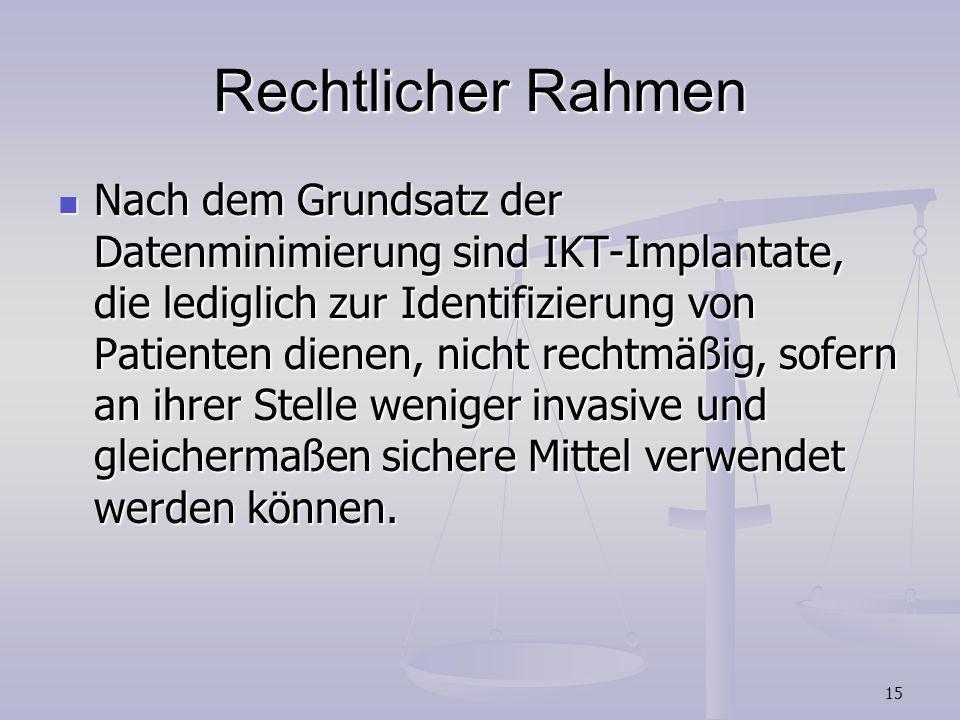 15 Rechtlicher Rahmen Nach dem Grundsatz der Datenminimierung sind IKT-Implantate, die lediglich zur Identifizierung von Patienten dienen, nicht recht