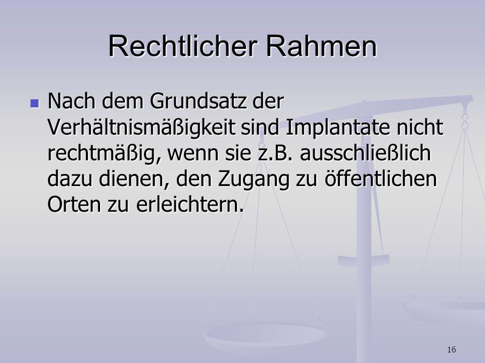 16 Rechtlicher Rahmen Nach dem Grundsatz der Verhältnismäßigkeit sind Implantate nicht rechtmäßig, wenn sie z.B. ausschließlich dazu dienen, den Zugan