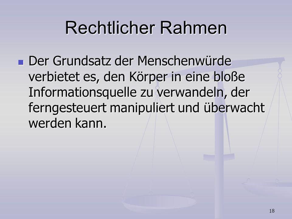 18 Rechtlicher Rahmen Der Grundsatz der Menschenwürde verbietet es, den Körper in eine bloße Informationsquelle zu verwandeln, der ferngesteuert manip
