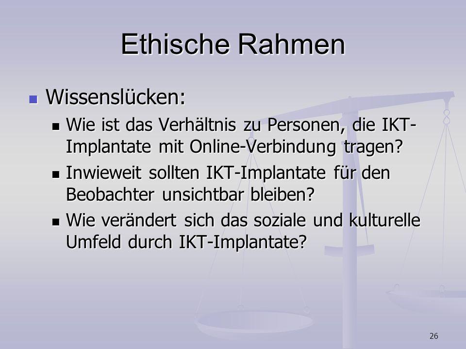 26 Ethische Rahmen Wissenslücken: Wissenslücken: Wie ist das Verhältnis zu Personen, die IKT- Implantate mit Online-Verbindung tragen? Wie ist das Ver
