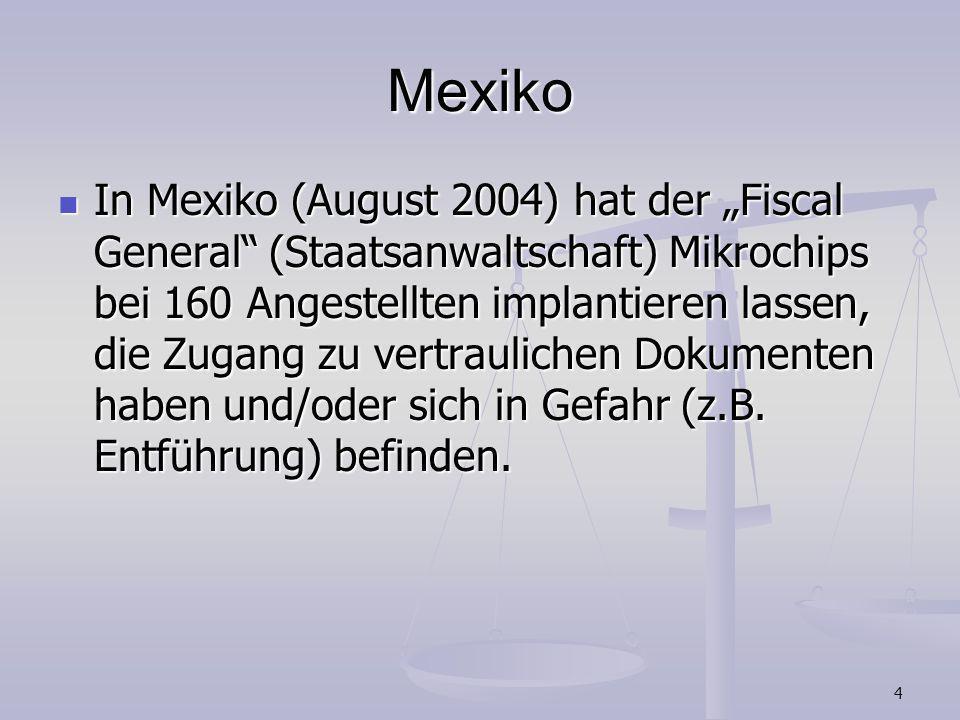 4 Mexiko In Mexiko (August 2004) hat der Fiscal General (Staatsanwaltschaft) Mikrochips bei 160 Angestellten implantieren lassen, die Zugang zu vertra