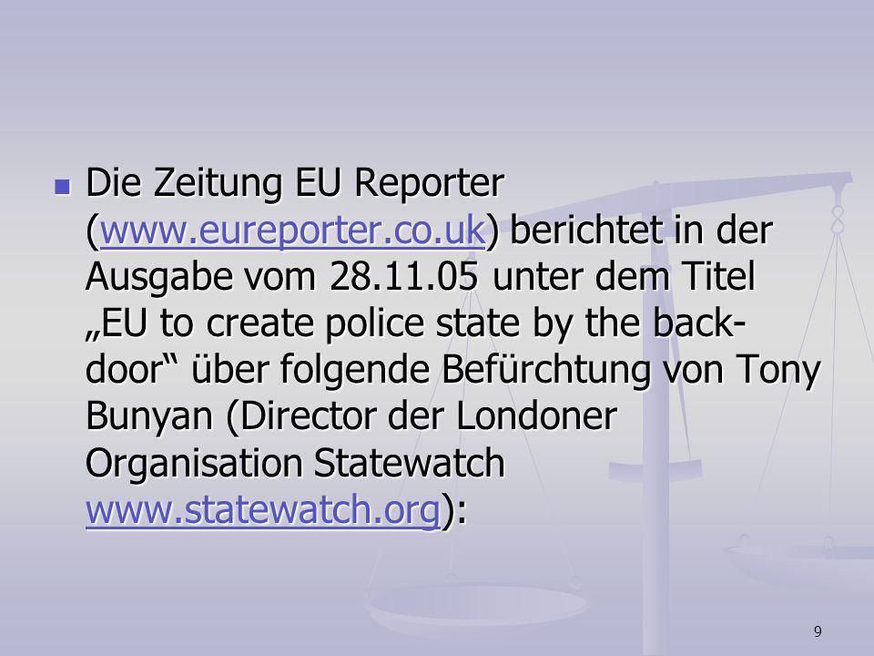 9 Die Zeitung EU Reporter (www.eureporter.co.uk) berichtet in der Ausgabe vom 28.11.05 unter dem Titel EU to create police state by the back- door übe