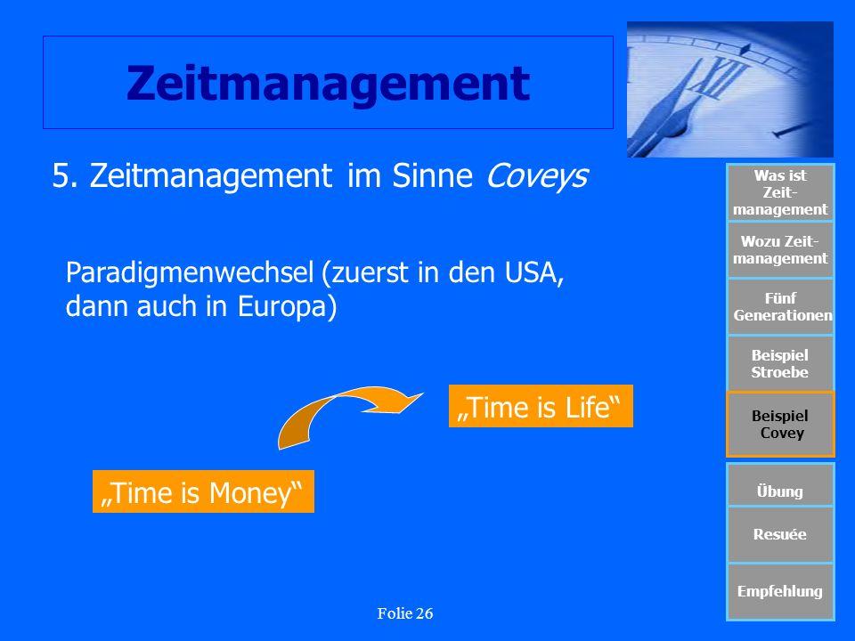 Folie 26 Zeitmanagement Was ist Zeit- management Wozu Zeit- management Fünf Generationen Beispiel Stroebe Beispiel Covey Übung Resuée Empfehlung 5. Ze