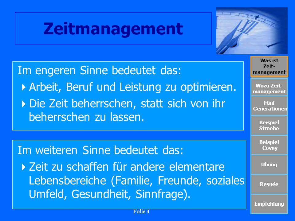 Folie 5 Zeitmanagement Was ist Zeit- management Wozu Zeit- management Fünf Generationen Beispiel Stroebe Beispiel Covey Übung Resuée Empfehlung Heute spricht man von dem Ganzheitlichen Zeitmanagement Zeitsouveränität als Lebensqualität