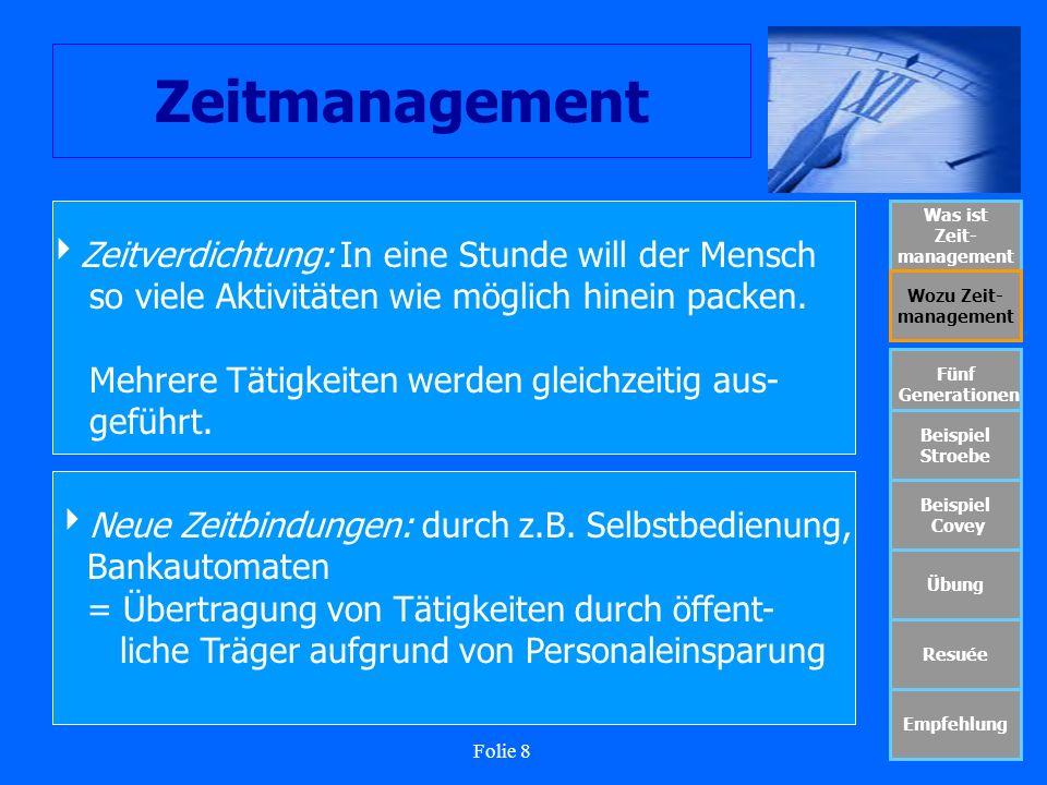 Folie 8 Zeitmanagement Was ist Zeit- management Wozu Zeit- management Fünf Generationen Beispiel Stroebe Beispiel Covey Übung Resuée Empfehlung Zeitve
