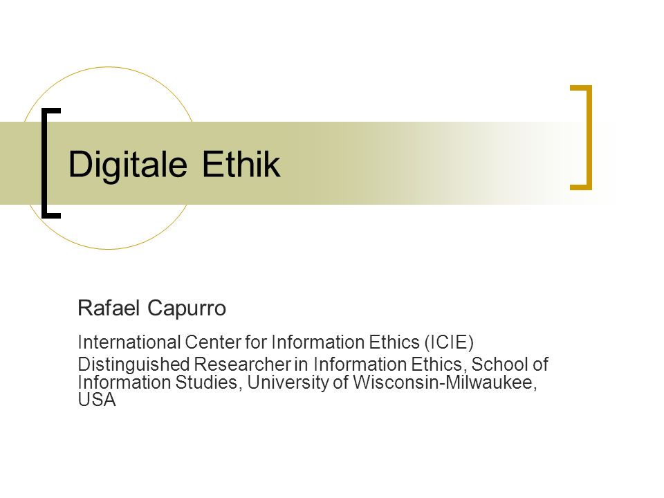 Rafael Capurro International Center for Information Ethics (ICIE) Distinguished Researcher in Information Ethics, School of Information Studies, Unive