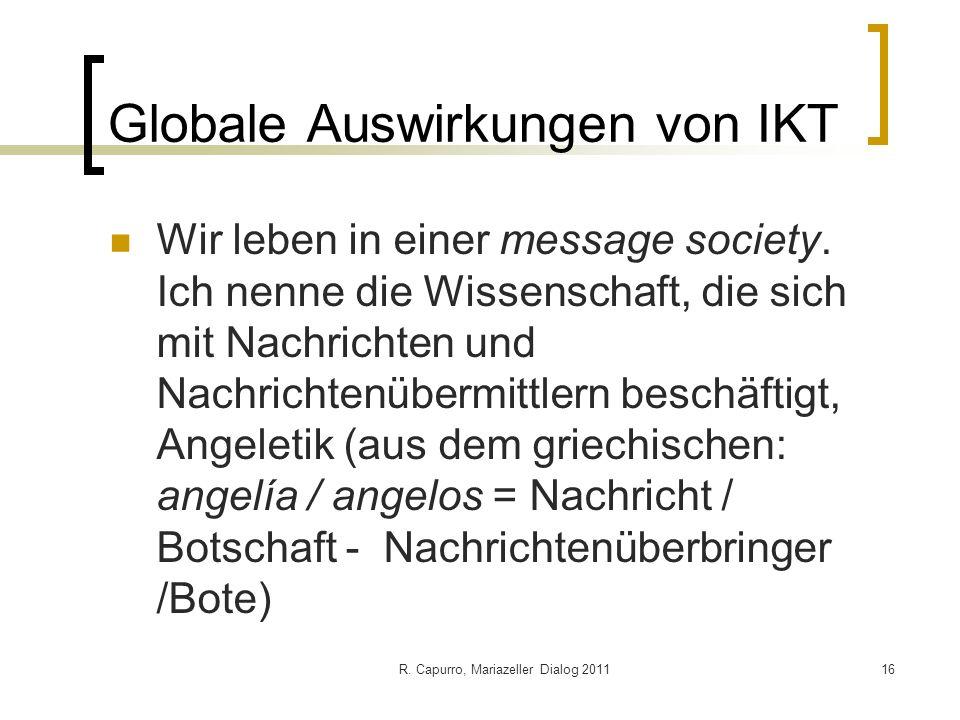R. Capurro, Mariazeller Dialog 201116 Globale Auswirkungen von IKT Wir leben in einer message society. Ich nenne die Wissenschaft, die sich mit Nachri