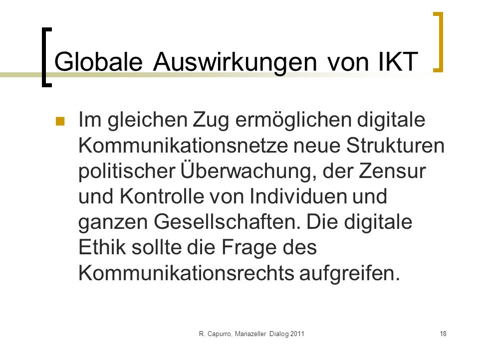 R. Capurro, Mariazeller Dialog 201118 Globale Auswirkungen von IKT Im gleichen Zug ermöglichen digitale Kommunikationsnetze neue Strukturen politische