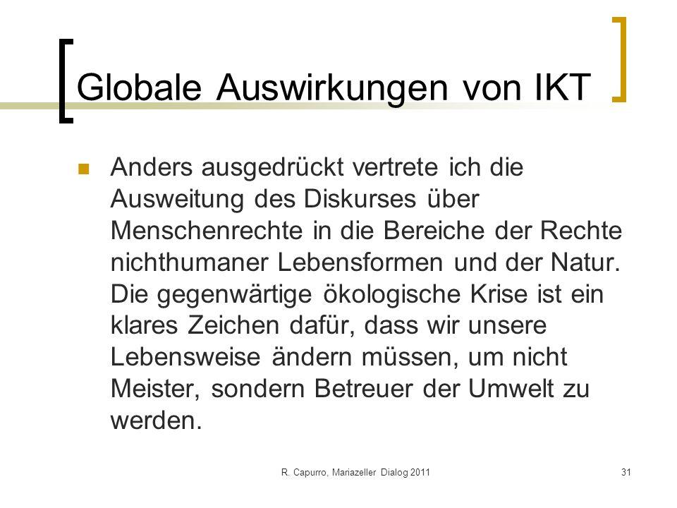 R. Capurro, Mariazeller Dialog 201131 Globale Auswirkungen von IKT Anders ausgedrückt vertrete ich die Ausweitung des Diskurses über Menschenrechte in