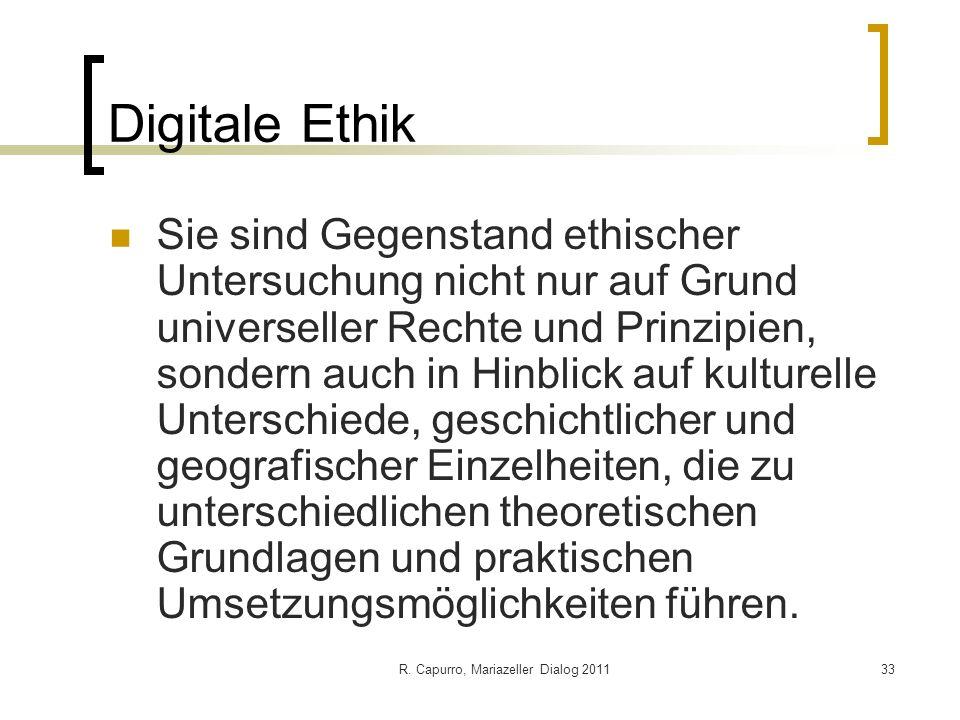R. Capurro, Mariazeller Dialog 201133 Digitale Ethik Sie sind Gegenstand ethischer Untersuchung nicht nur auf Grund universeller Rechte und Prinzipien