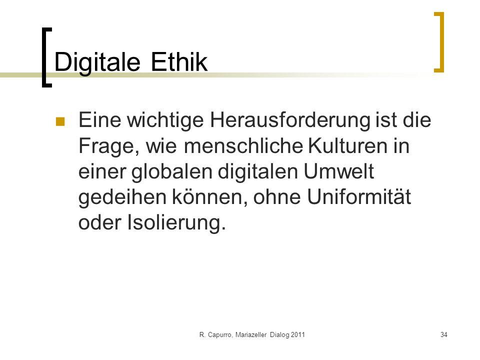 R. Capurro, Mariazeller Dialog 201134 Digitale Ethik Eine wichtige Herausforderung ist die Frage, wie menschliche Kulturen in einer globalen digitalen